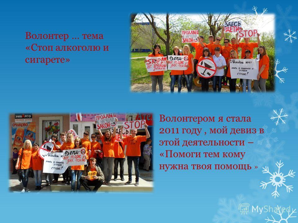 Волонтер … тема «Стоп алкоголю и сигарете» Волонтером я стала 2011 году, мой девиз в этой деятельности – «Помоги тем кому нужна твоя помощь »