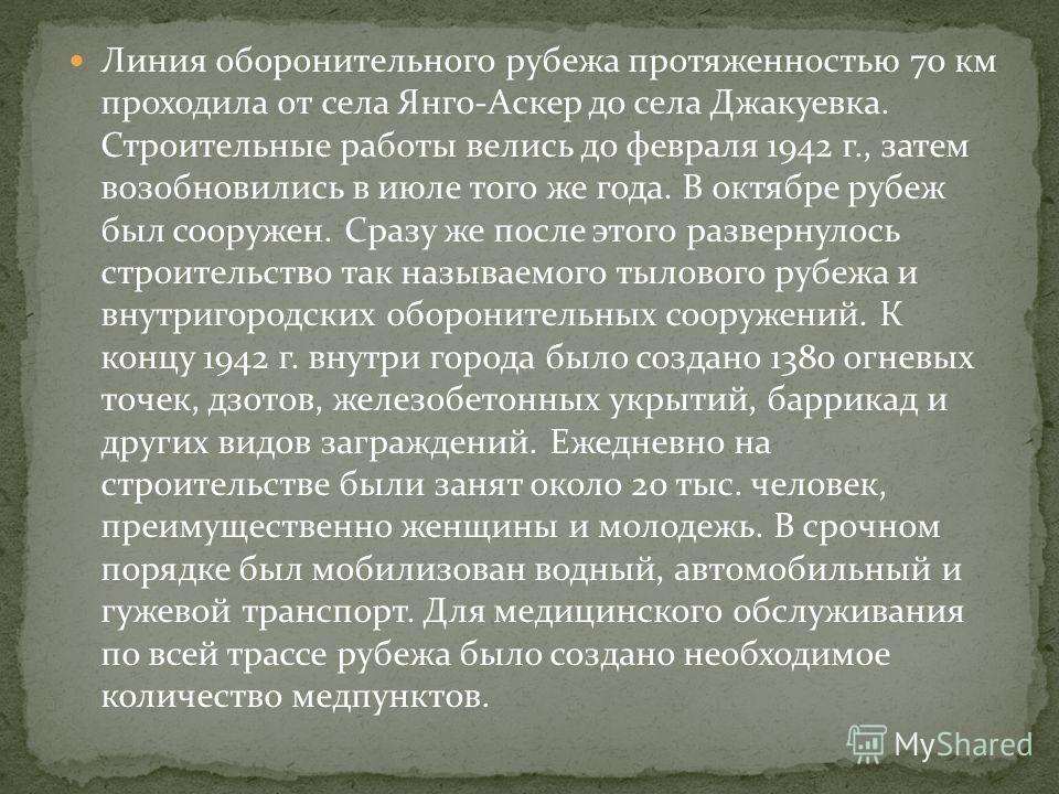 Линия оборонительного рубежа протяженностью 70 км проходила от села Янго-Аскер до села Джакуевка. Строительные работы велись до февраля 1942 г., затем возобновились в июле того же года. В октябре рубеж был сооружен. Сразу же после этого развернулось