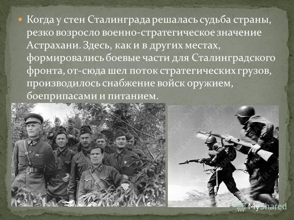 Когда у стен Сталинграда решалась судьба страны, резко возросло военно-стратегическое значение Астрахани. Здесь, как и в других местах, формировались боевые части для Сталинградского фронта, от-сюда шел поток стратегических грузов, производилось снаб