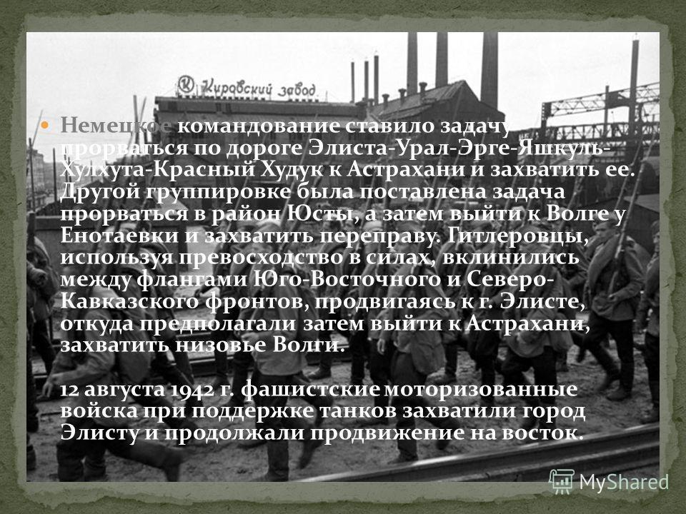 Немецкое командование ставило задачу прорваться по дороге Элиста-Урал-Эрге-Яшкуль- Хулхута-Красный Худук к Астрахани и захватить ее. Другой группировке была поставлена задача прорваться в район Юсты, а затем выйти к Волге у Енотаевки и захватить пере