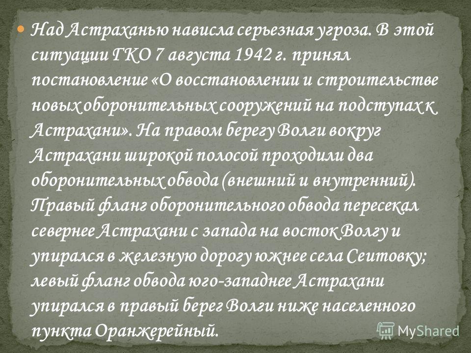 Над Астраханью нависла серьезная угроза. В этой ситуации ГКО 7 августа 1942 г. принял постановление «О восстановлении и строительстве новых оборонительных сооружений на подступах к Астрахани». На правом берегу Волги вокруг Астрахани широкой полосой п