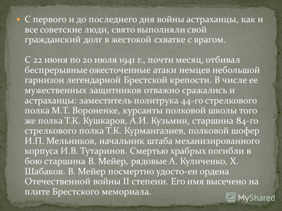 С первого и до последнего дня войны астраханцы, как и все советские люди, свято выполняли свой гражданский долг в жестокой схватке с врагом. С 22 июня по 20 июля 1941 г., почти месяц, отбивал беспрерывные ожесточенные атаки немцев небольшой гарнизон