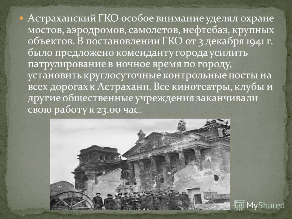 Астраханский ГКО особое внимание уделял охране мостов, аэродромов, самолетов, нефтебаз, крупных объектов. В постановлении ГКО от 3 декабря 1941 г. было предложено коменданту города усилить патрулирование в ночное время по городу, установить круглосут