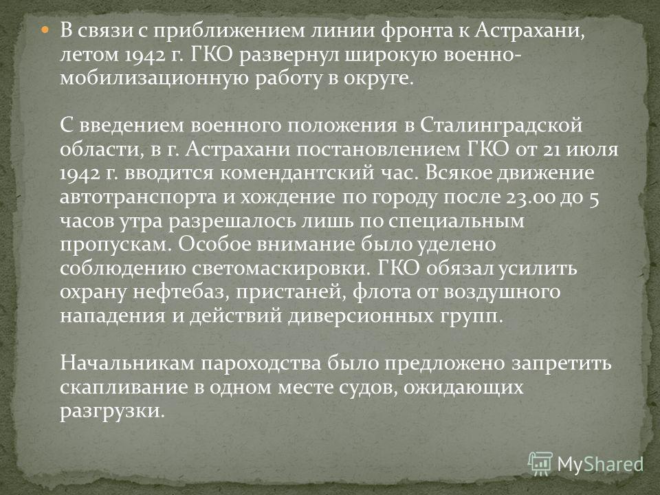 В связи с приближением линии фронта к Астрахани, летом 1942 г. ГКО развернул широкую военно- мобилизационную работу в округе. С введением военного положения в Сталинградской области, в г. Астрахани постановлением ГКО от 21 июля 1942 г. вводится комен