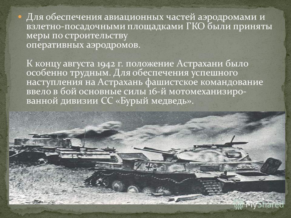 Для обеспечения авиационных частей аэродромами и взлетно-посадочными площадками ГКО были приняты меры по строительству оперативных аэродромов. К концу августа 1942 г. положение Астрахани было особенно трудным. Для обеспечения успешного наступления на