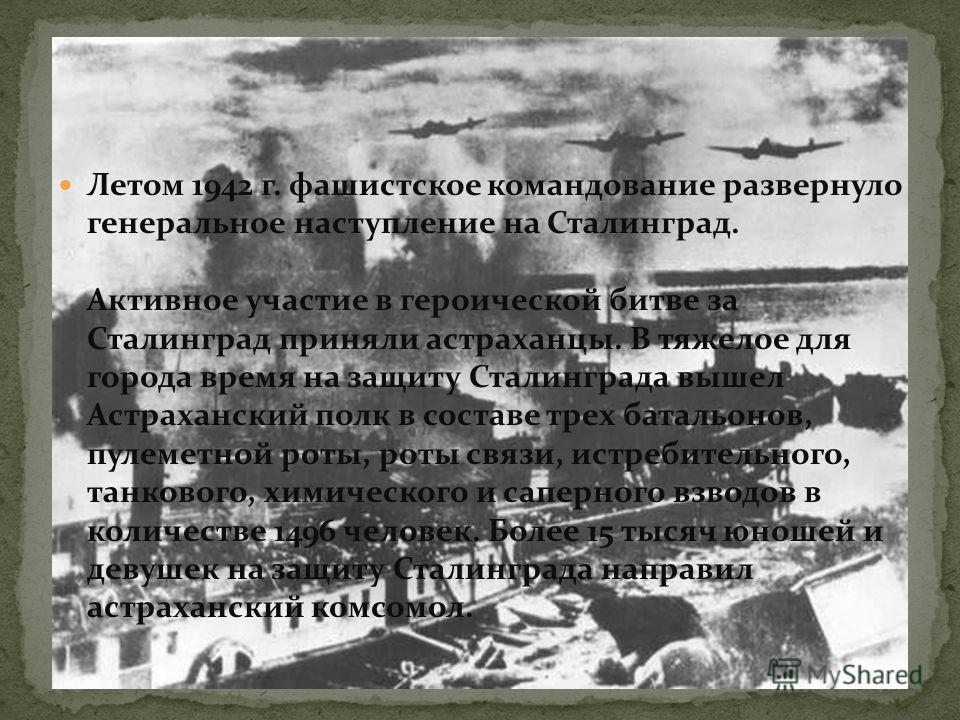 Летом 1942 г. фашистское командование развернуло генеральное наступление на Сталинград. Активное участие в героической битве за Сталинград приняли астраханцы. В тяжелое для города время на защиту Сталинграда вышел Астраханский полк в составе трех бат
