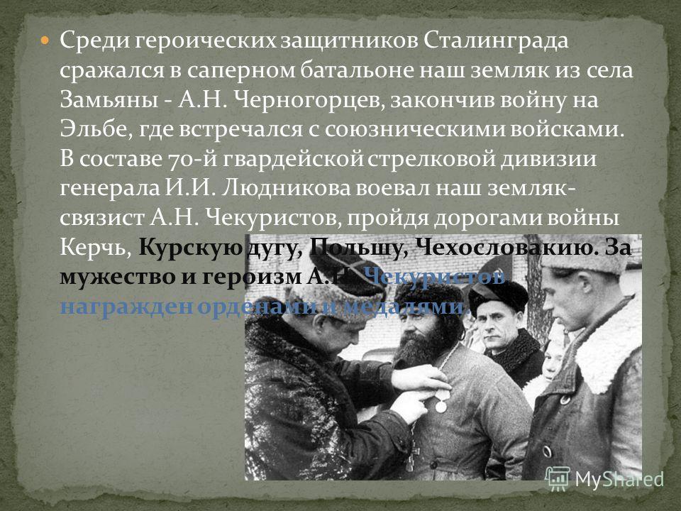 Среди героических защитников Сталинграда сражался в саперном батальоне наш земляк из села Замьяны - А.Н. Черногорцев, закончив войну на Эльбе, где встречался с союзническими войсками. В составе 70-й гвардейской стрелковой дивизии генерала И.И. Людник