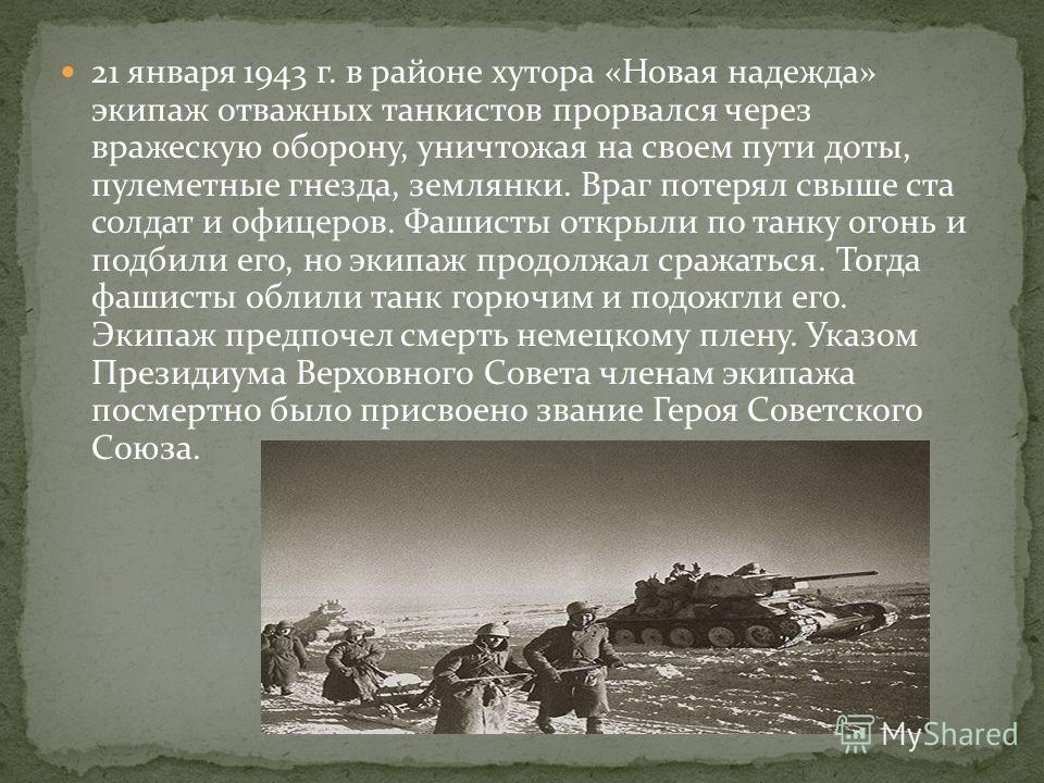 21 января 1943 г. в районе хутора «Новая надежда» экипаж отважных танкистов прорвался через вражескую оборону, уничтожая на своем пути доты, пулеметные гнезда, землянки. Враг потерял свыше ста солдат и офицеров. Фашисты открыли по танку огонь и подби