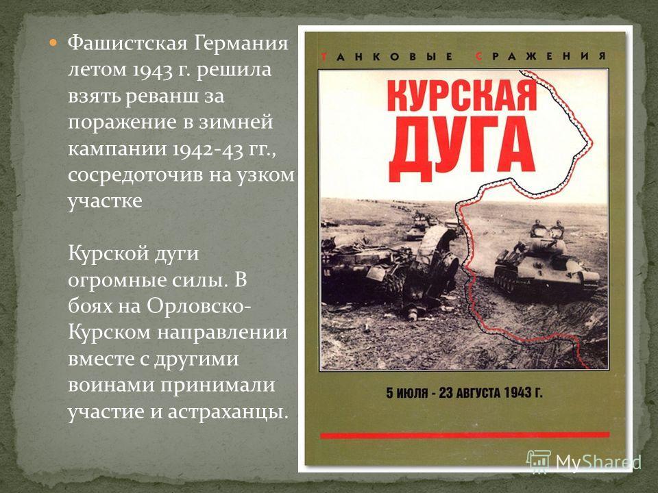 Фашистская Германия летом 1943 г. решила взять реванш за поражение в зимней кампании 1942-43 гг., сосредоточив на узком участке Курской дуги огромные силы. В боях на Орловско- Курском направлении вместе с другими воинами принимали участие и астраханц