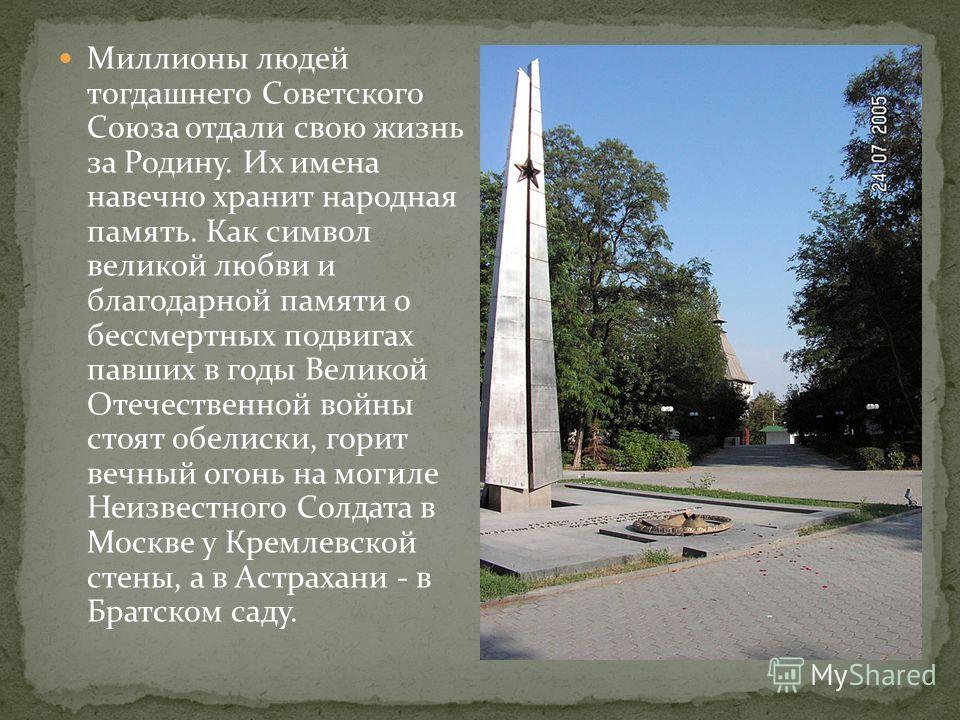 Миллионы людей тогдашнего Советского Союза отдали свою жизнь за Родину. Их имена навечно хранит народная память. Как символ великой любви и благодарной памяти о бессмертных подвигах павших в годы Великой Отечественной войны стоят обелиски, горит вечн