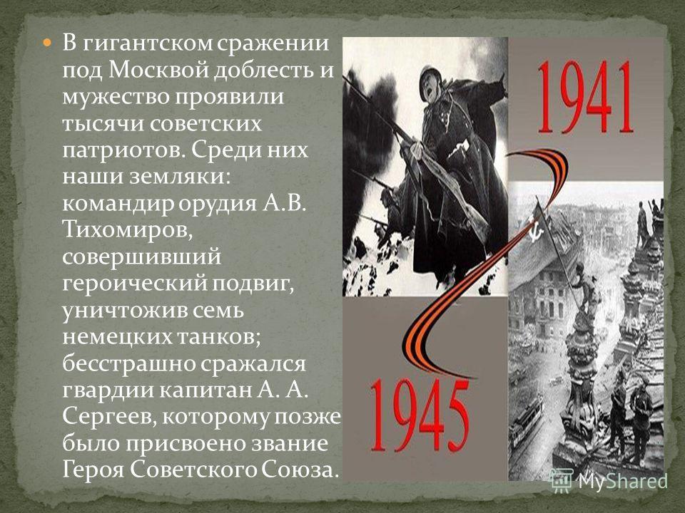 В гигантском сражении под Москвой доблесть и мужество проявили тысячи советских патриотов. Среди них наши земляки: командир орудия А.В. Тихомиров, совершивший героический подвиг, уничтожив семь немецких танков; бесстрашно сражался гвардии капитан А.