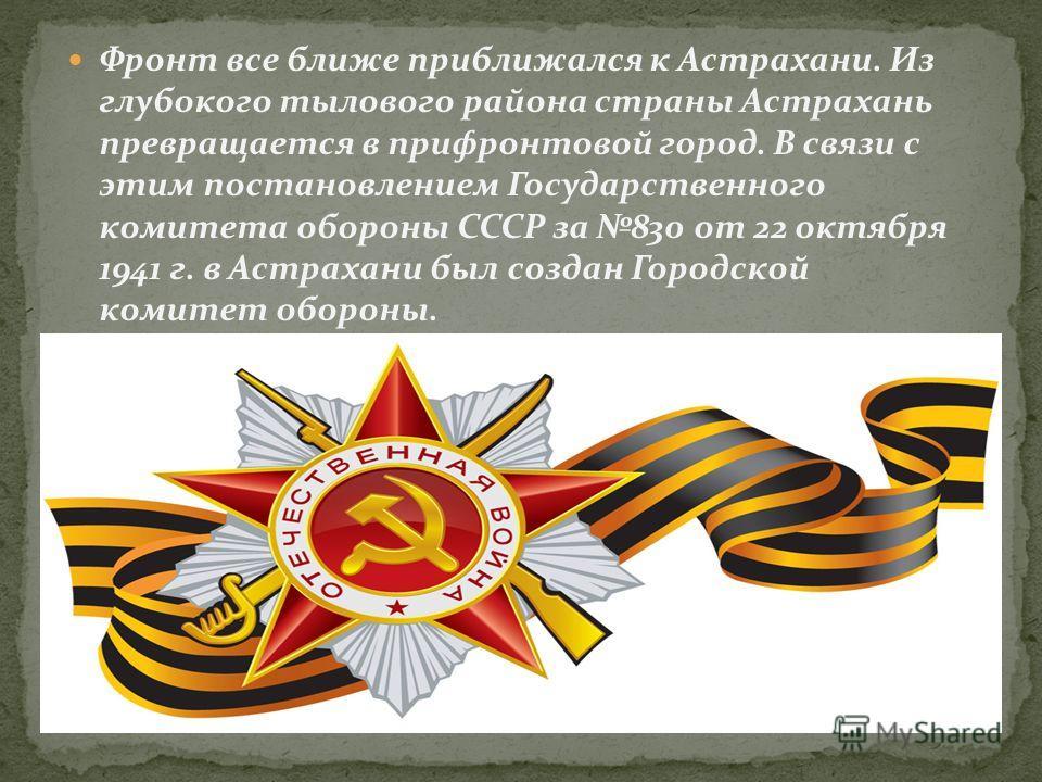 Фронт все ближе приближался к Астрахани. Из глубокого тылового района страны Астрахань превращается в прифронтовой город. В связи с этим постановлением Государственного комитета обороны СССР за 830 от 22 октября 1941 г. в Астрахани был создан Городск