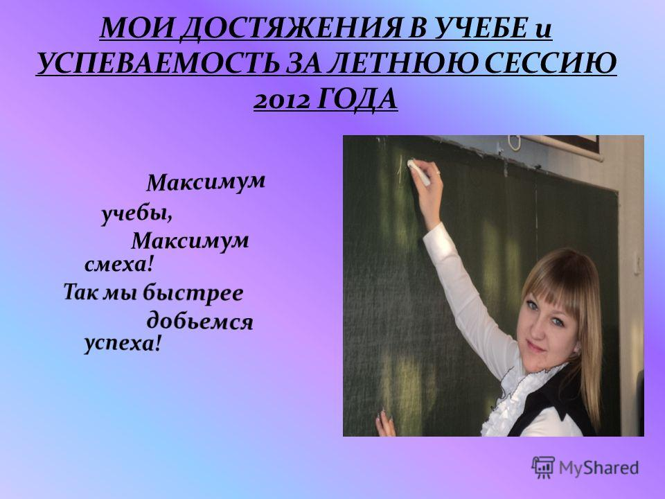 МОИ ДОСТЯЖЕНИЯ В УЧЕБЕ и УСПЕВАЕМОСТЬ ЗА ЛЕТНЮЮ СЕССИЮ 2012 ГОДА