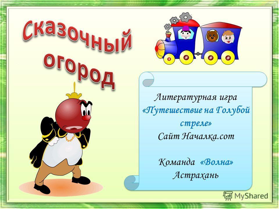 Литературная игра «Путешествие на Голубой стреле» Сайт Началка.com Команда «Волна» Астрахань