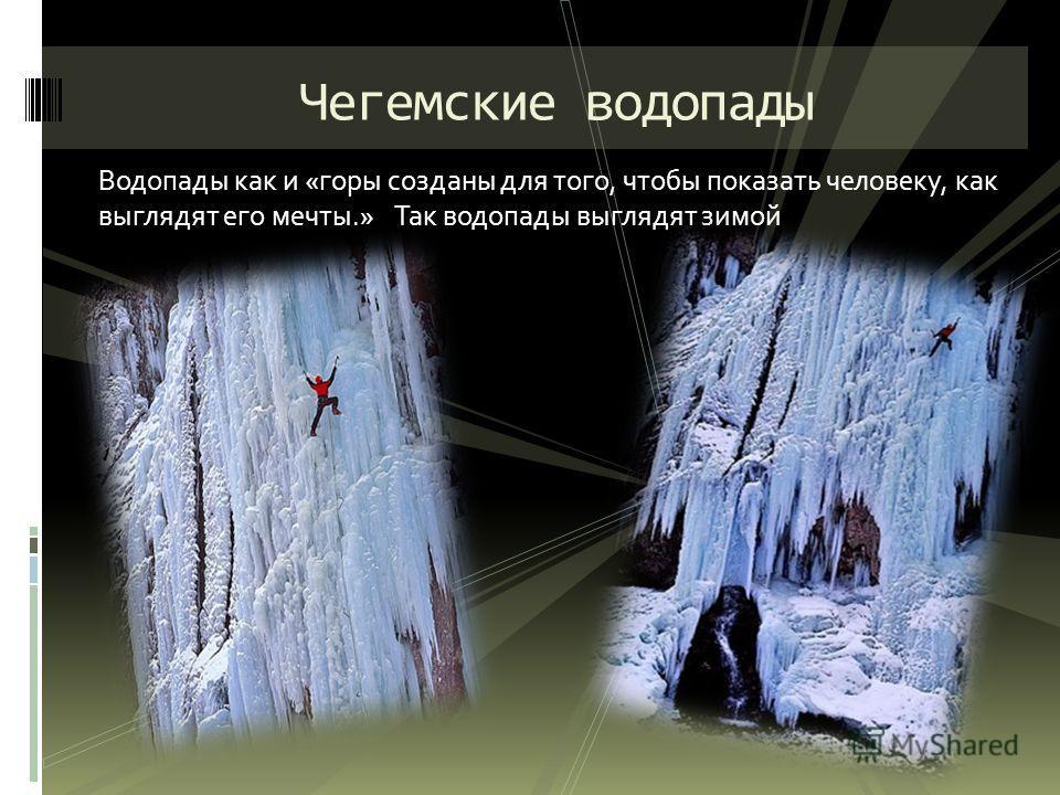 Водопады как и «горы созданы для того, чтобы показать человеку, как выглядят его мечты.» Так водопады выглядят зимой Чегемские водопады