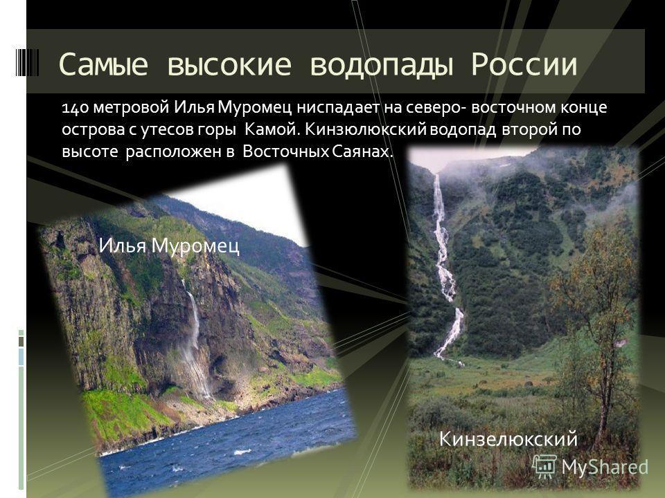 140 метровой Илья Муромец ниспадает на северо- восточном конце острова с утесов горы Камой. Кинзюлюкский водопад второй по высоте расположен в Восточных Саянах. Самые высокие водопады России Илья Муромец Кинзелюкский