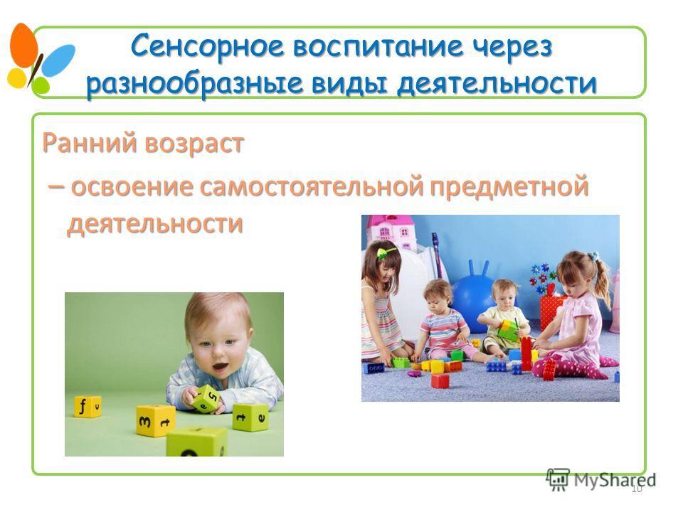 Сенсорное воспитание через разнообразные виды деятельности Ранний возраст – освоение самостоятельной предметной деятельности – освоение самостоятельной предметной деятельности 10
