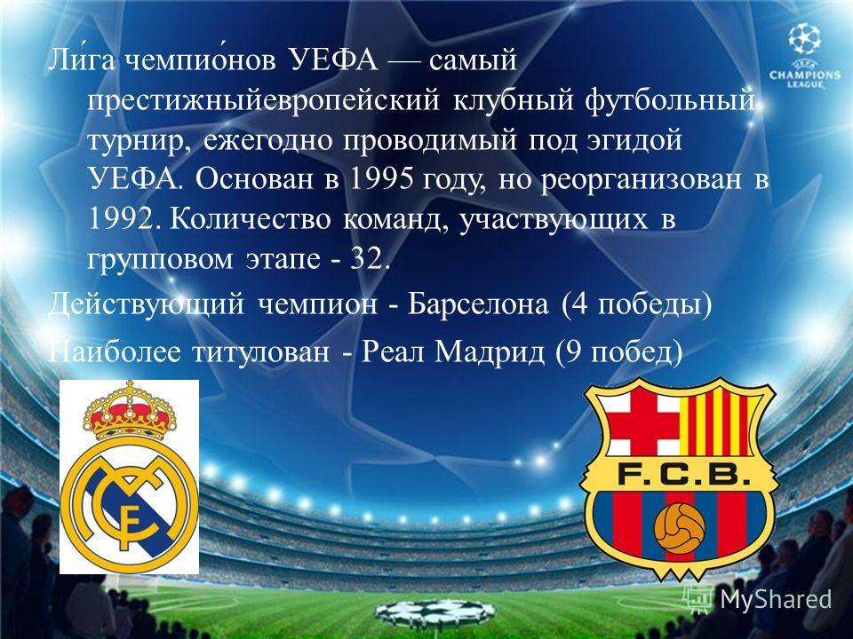 Лига чемпионов УЕФА самый престижныйевропейский клубный футбольный турнир, ежегодно проводимый под эгидой УЕФА. Основан в 1995 году, но реорганизован в 1992. Количество команд, участвующих в групповом этапе - 32. Действующий чемпион - Барселона (4 по