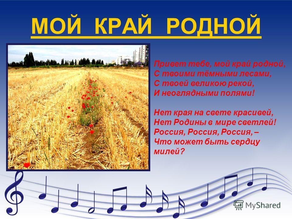 МОЙ КРАЙ РОДНОЙ Привет тебе, мой край родной, С твоими тёмными лесами, С твоей великою рекой, И неоглядными полями! Нет края на свете красивей, Нет Родины в мире светлей! Россия, Россия, Россия, – Что может быть сердцу милей?