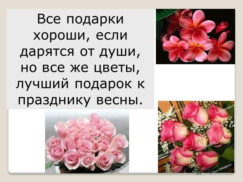 Все подарки хороши, если дарятся от души, но все же цветы, лучший подарок к празднику весны.