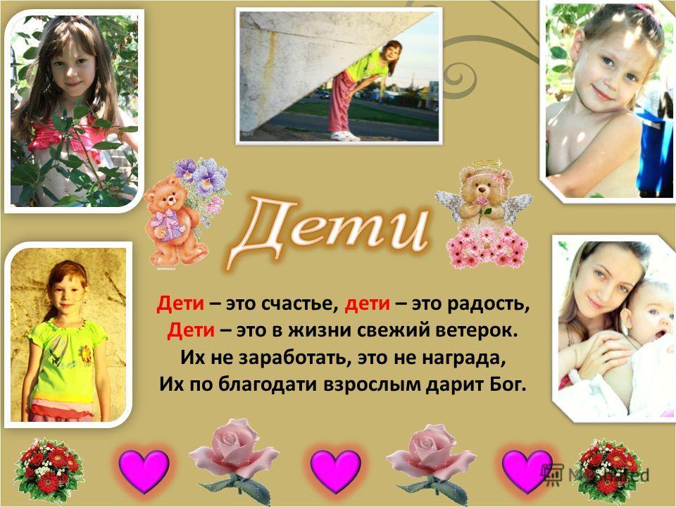 Дети – это счастье, дети – это радость, Дети – это в жизни свежий ветерок. Их не заработать, это не награда, Их по благодати взрослым дарит Бог.