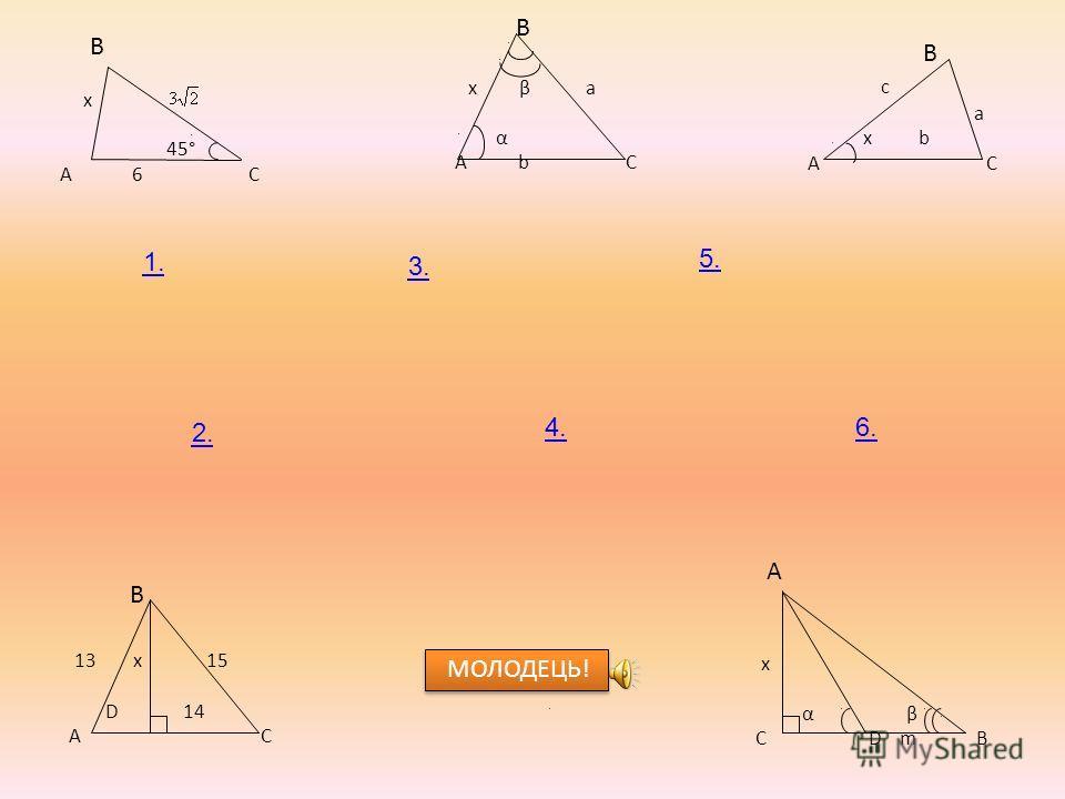 В x 45° А 6 С В x β a α А b С B c a x b А C B 13 x 15 D 14 A C A x α β C D m B 2. 3. 4. 5. 6. 1. МОЛОДЕЦЬ!