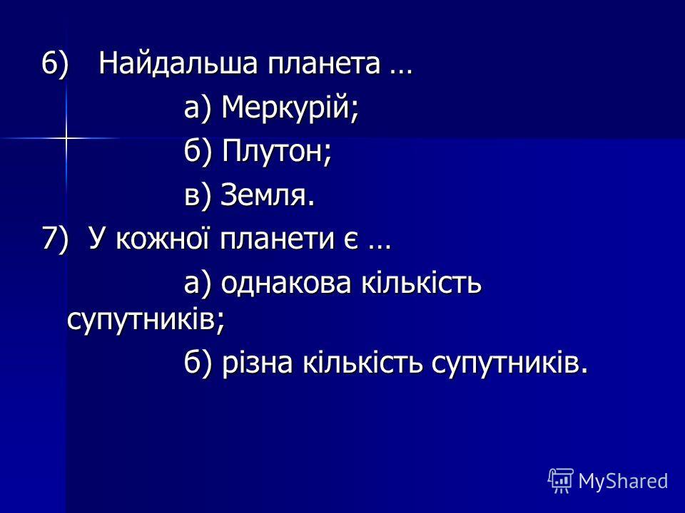 6) Найдальша планета … а) Меркурій; а) Меркурій; б) Плутон; б) Плутон; в) Земля. в) Земля. 7) У кожної планети є … а) однакова кількість супутників; а) однакова кількість супутників; б) різна кількість супутників. б) різна кількість супутників.