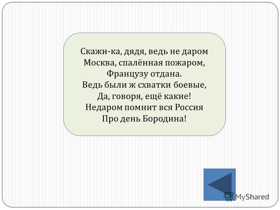 Скажи - ка, дядя, ведь не даром Москва, спалённая пожаром, Французу отдана. Ведь были ж схватки боевые, Да, говоря, ещё какие ! Недаром помнит вся Россия Про день Бородина !