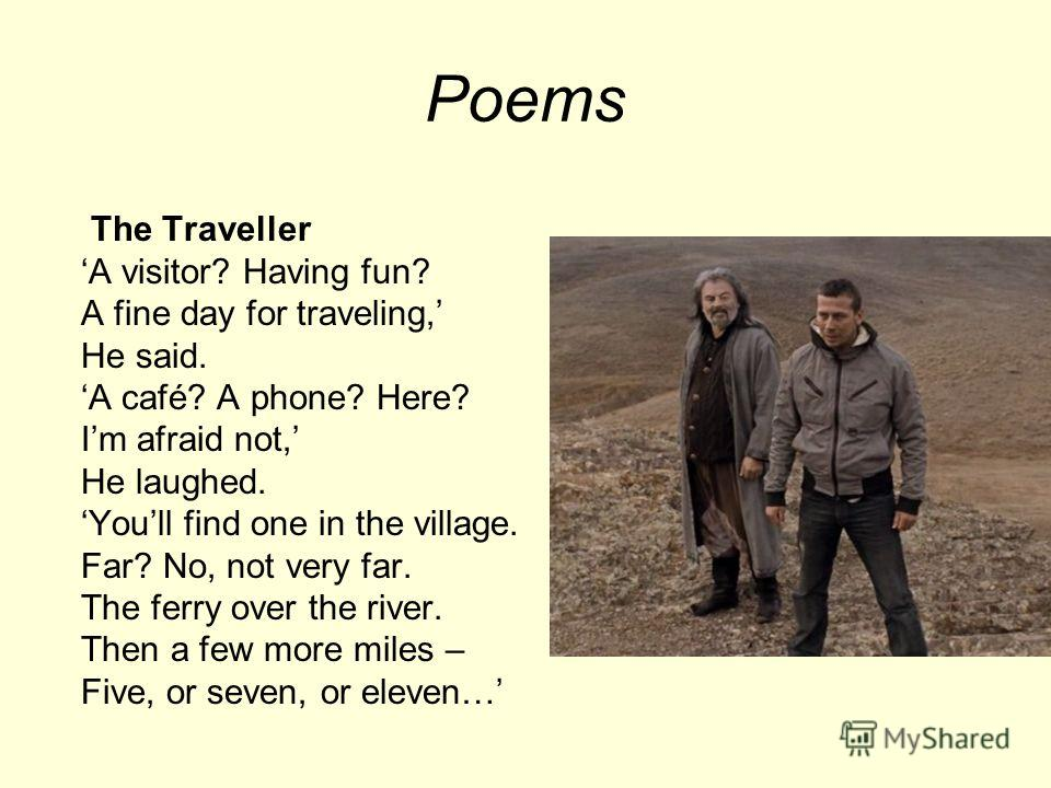 Poems The Traveller A visitor? Having fun? A fine day for traveling, He said. A café? A phone? Here? Im afraid not, He laughed. Youll find one in the village. Far? No, not very far. The ferry over the river. Then a few more miles – Five, or seven, or