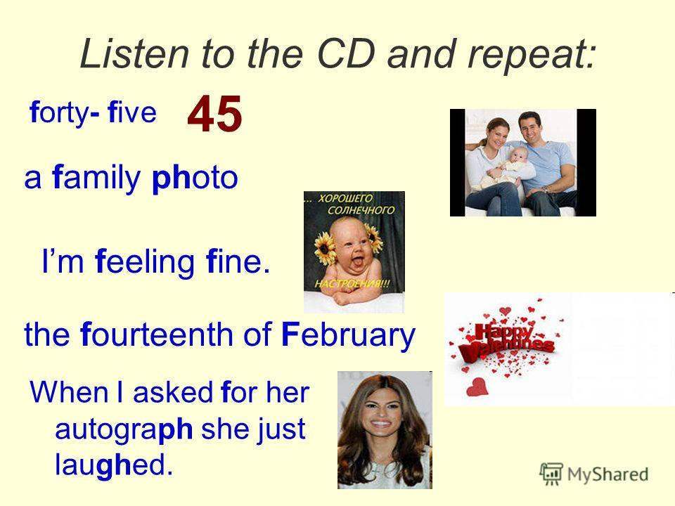 Listen to the CD and repeat: forty- five a family photo Im feeling fine. the fourteenth of February When I asked for her autograph she just laughed. 45