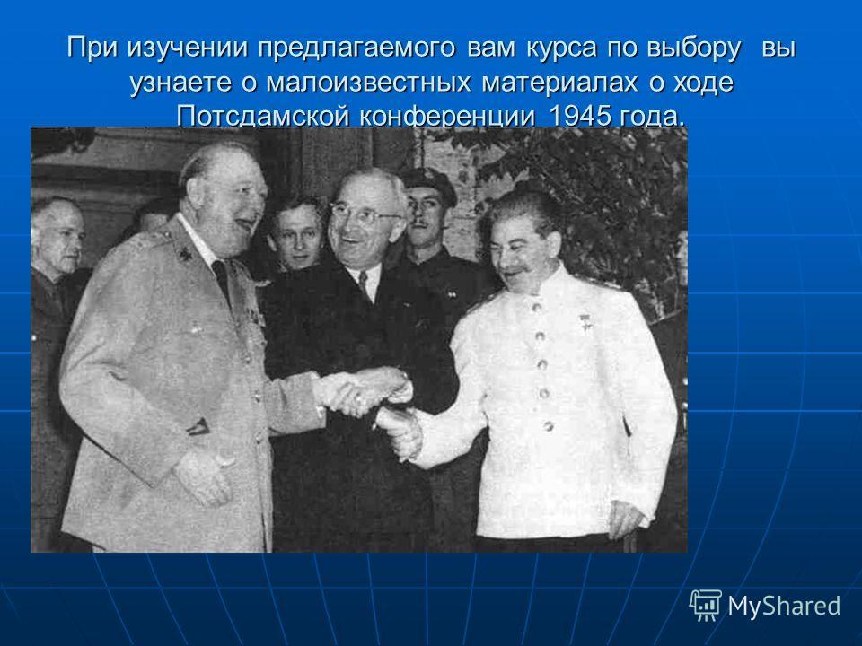 При изучении предлагаемого вам курса по выбору вы узнаете о малоизвестных материалах о ходе Потсдамской конференции 1945 года.