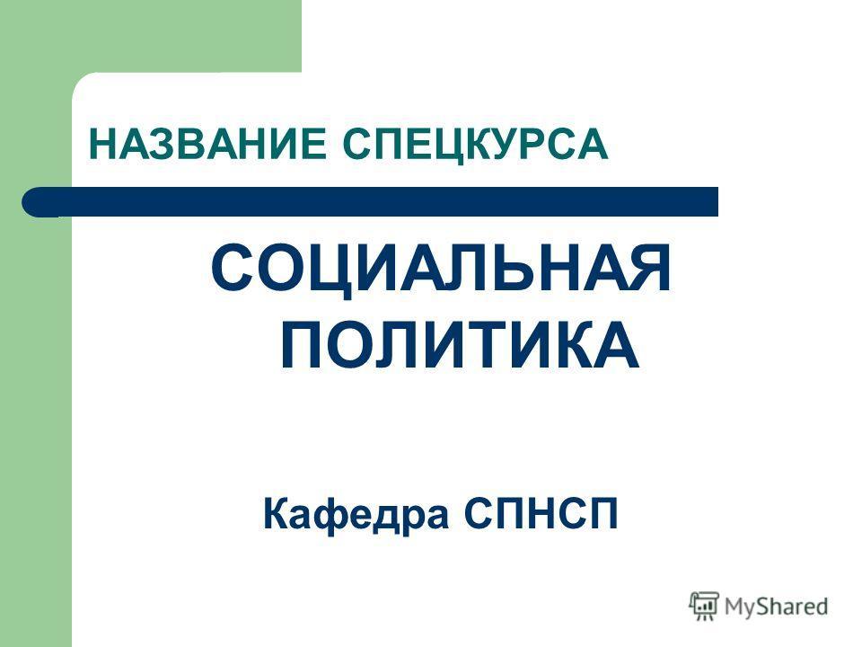 НАЗВАНИЕ СПЕЦКУРСА СОЦИАЛЬНАЯ ПОЛИТИКА Кафедра СПНСП
