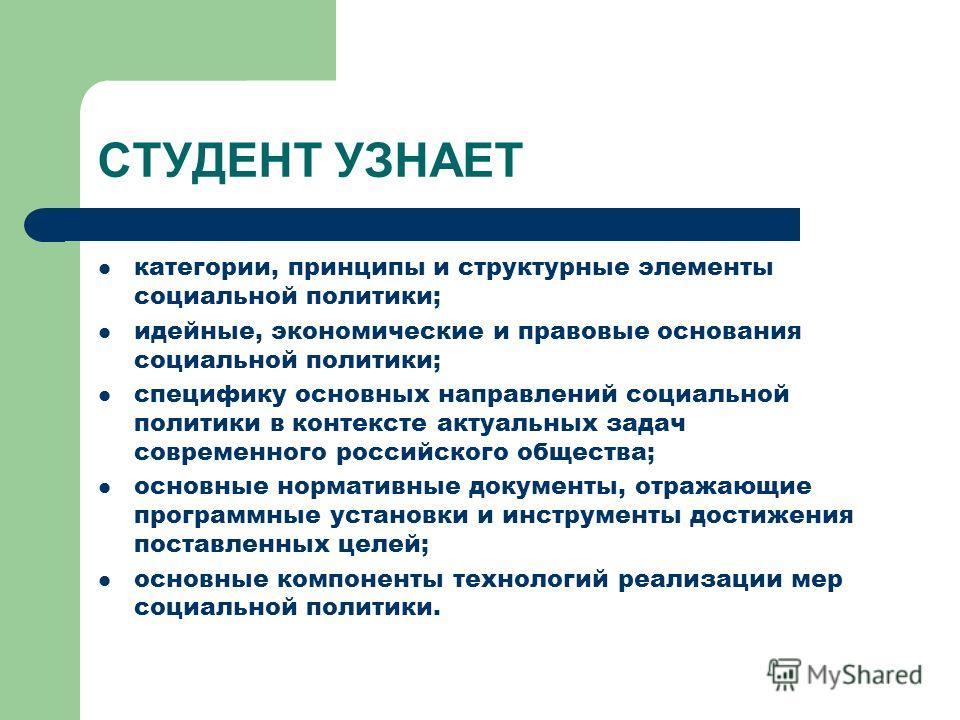 СТУДЕНТ УЗНАЕТ категории, принципы и структурные элементы социальной политики; идейные, экономические и правовые основания социальной политики; специфику основных направлений социальной политики в контексте актуальных задач современного российского о