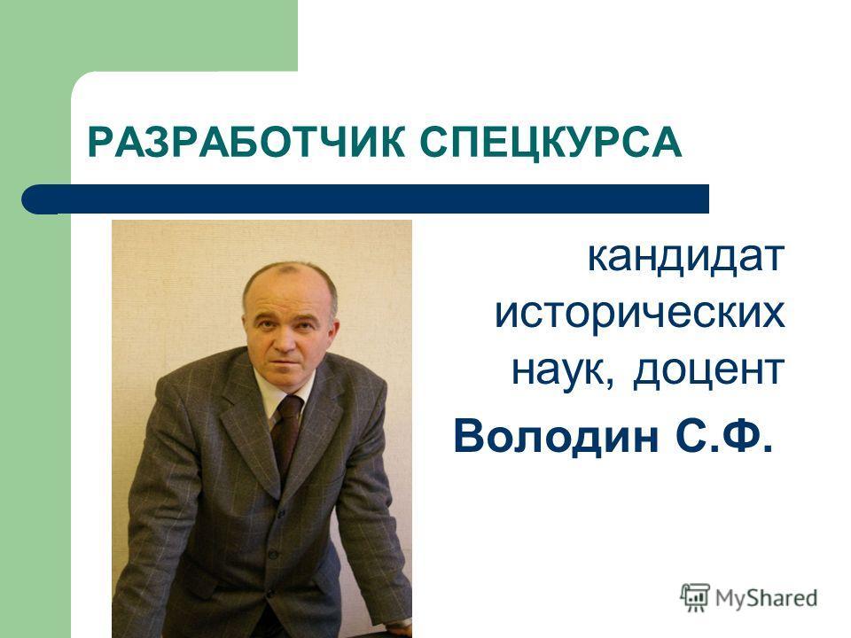 РАЗРАБОТЧИК СПЕЦКУРСА кандидат исторических наук, доцент Володин С.Ф.
