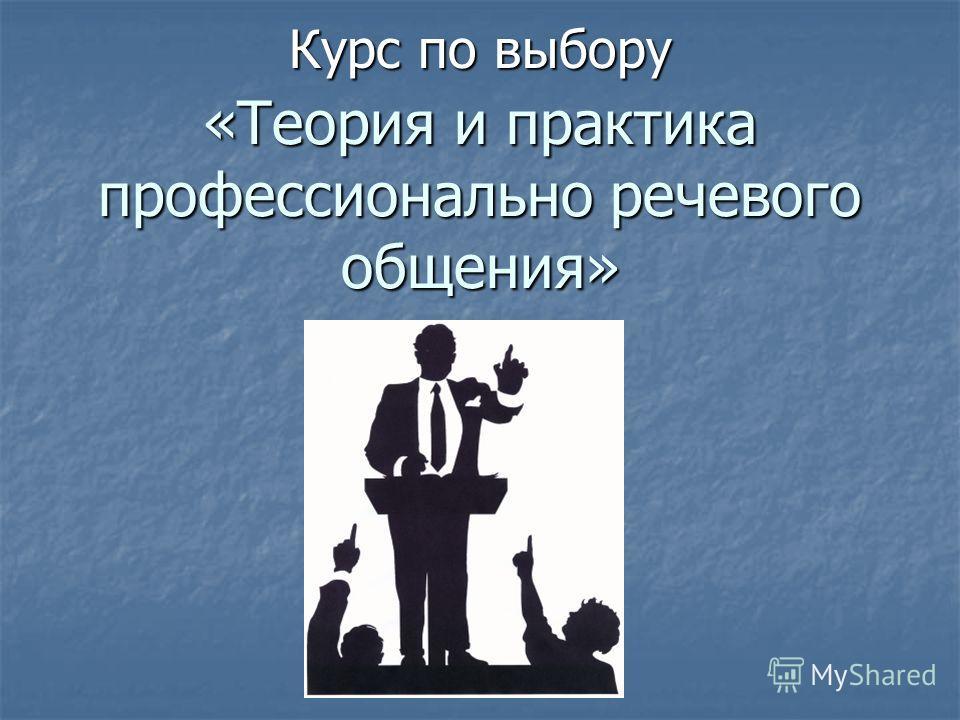 «Теория и практика профессионально речевого общения» Курс по выбору
