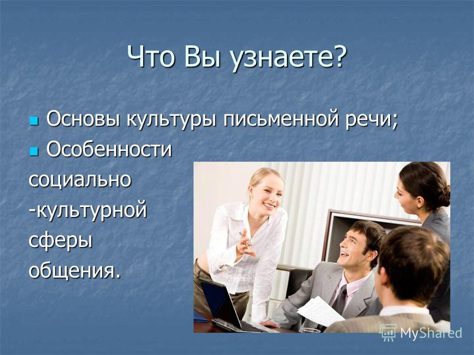 Что Вы узнаете? Основы культуры письменной речи; Основы культуры письменной речи; Особенности Особенностисоциально-культурнойсферыобщения.
