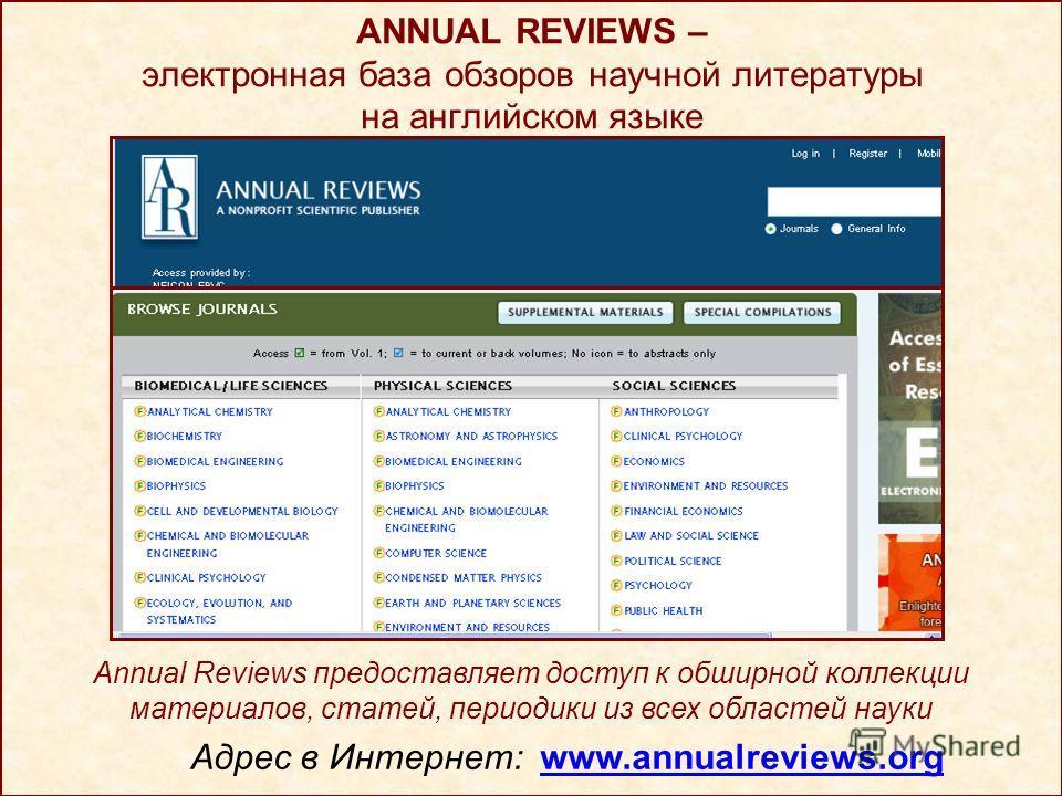 ANNUAL REVIEWS – электронная база обзоров научной литературы на английском языке Адрес в Интернет: www.annualreviews.org Annual Reviews предоставляет доступ к обширной коллекции материалов, статей, периодики из всех областей науки