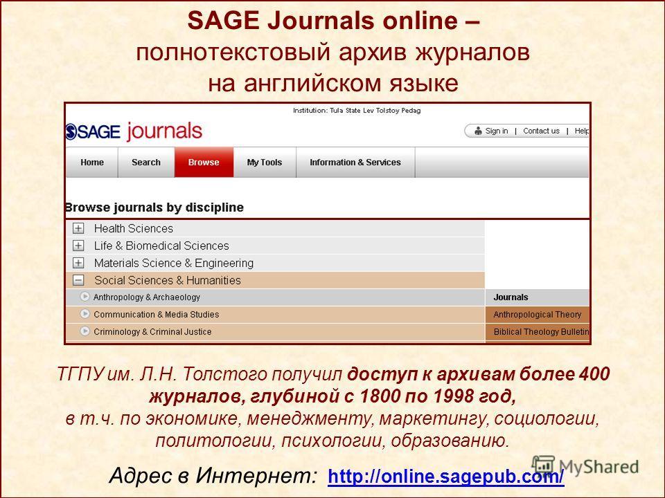 SAGE Journals online – полнотекстовый архив журналов на английском языке Адрес в Интернет: http://online.sagepub.com/ ТГПУ им. Л.Н. Толстого получил доступ к архивам более 400 журналов, глубиной с 1800 по 1998 год, в т.ч. по экономике, менеджменту, м