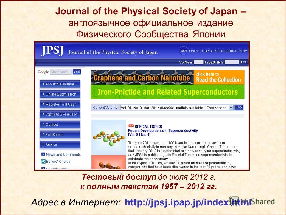Journal of the Physical Society of Japan – англоязычное официальное издание Физического Сообщества Японии Тестовый доступ до июля 2012 г. к полным текстам 1957 – 2012 гг. Адрес в Интернет: http://jpsj.ipap.jp/index.html