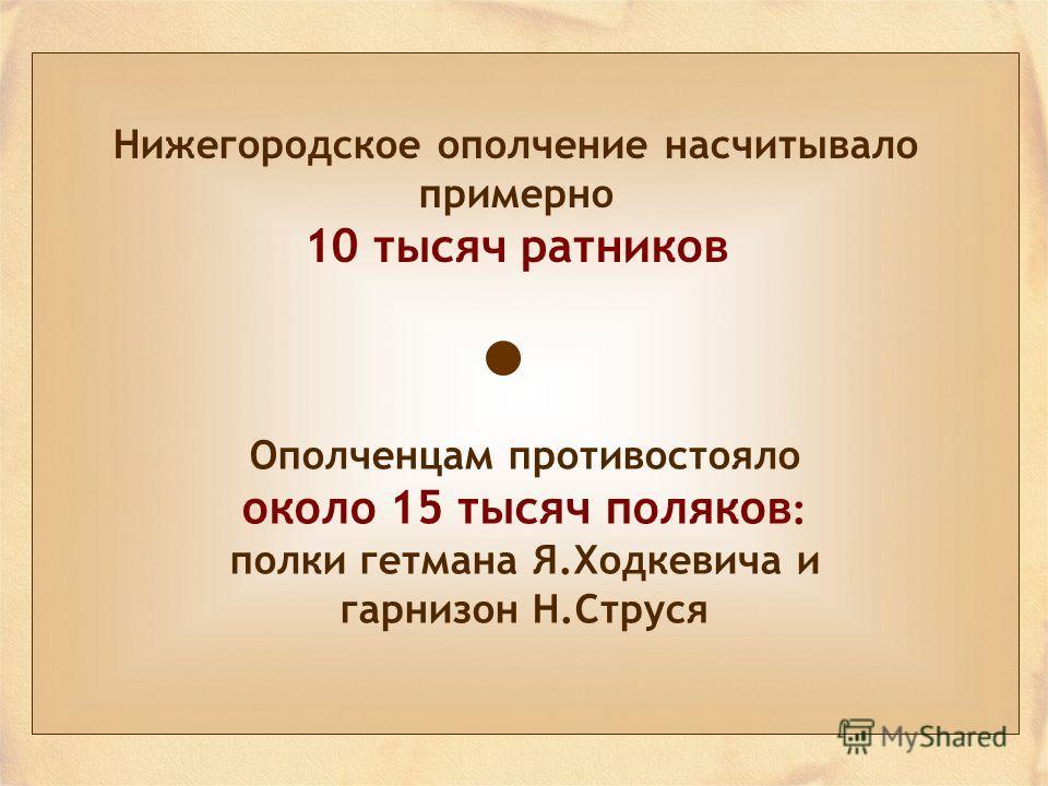 Нижегородское ополчение насчитывало примерно 10 тысяч ратников Ополченцам противостояло около 15 тысяч поляков : полки гетмана Я.Ходкевича и гарнизон Н.Струся