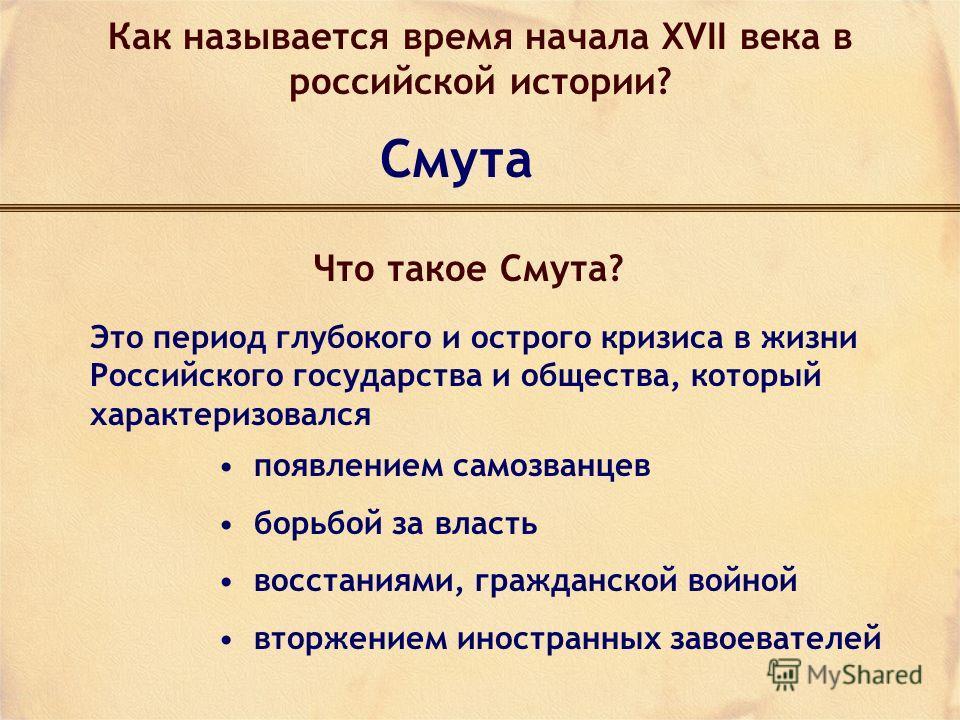Как называется время начала XVII века в российской истории? Смута Что такое Смута? Это период глубокого и острого кризиса в жизни Российского государства и общества, который характеризовался появлением самозванцев борьбой за власть восстаниями, гражд