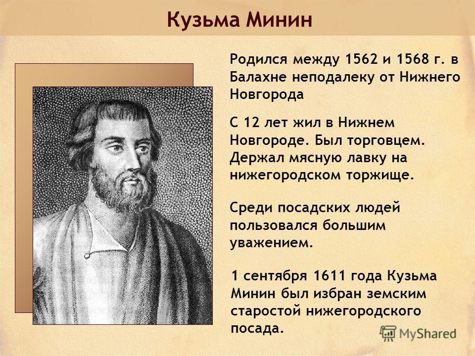 Кузьма Минин Родился между 1562 и 1568 г. в Балахне неподалеку от Нижнего Новгорода С 12 лет жил в Нижнем Новгороде. Был торговцем. Держал мясную лавку на нижегородском торжище. Среди посадских людей пользовался большим уважением. 1 сентября 1611 год