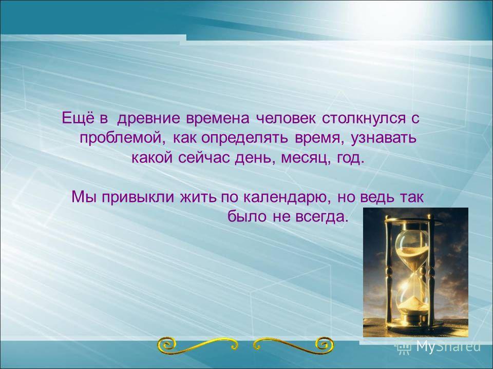Ещё в древние времена человек столкнулся с проблемой, как определять время, узнавать какой сейчас день, месяц, год. Мы привыкли жить по календарю, но ведь так было не всегда.