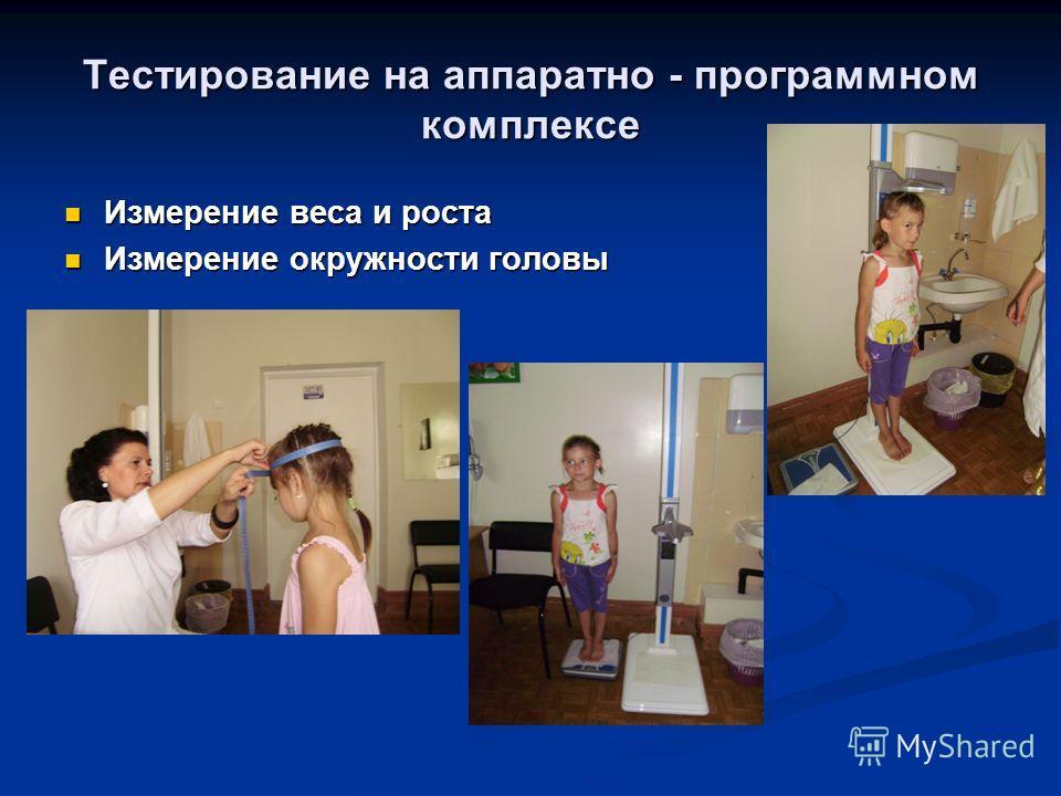 Тестирование на аппаратно - программном комплексе Измерение веса и роста Измерение веса и роста Измерение окружности головы Измерение окружности головы