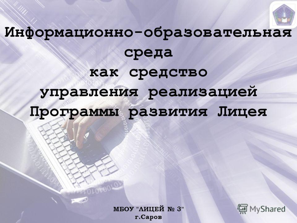 Информационно-образовательная среда как средство управления реализацией Программы развития Лицея МБОУ ЛИЦЕЙ 3 г.Саров