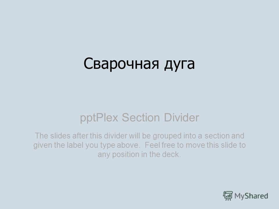 pptPlex Section Divider Сварочная дуга The slides after this divider will be grouped into a section and given the label you type above. Feel free to move this slide to any position in the deck.