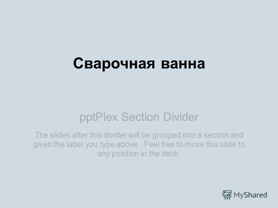 pptPlex Section Divider Сварочная ванна The slides after this divider will be grouped into a section and given the label you type above. Feel free to move this slide to any position in the deck.
