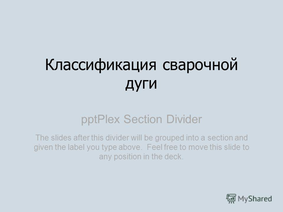 pptPlex Section Divider Классификация сварочной дуги The slides after this divider will be grouped into a section and given the label you type above. Feel free to move this slide to any position in the deck.