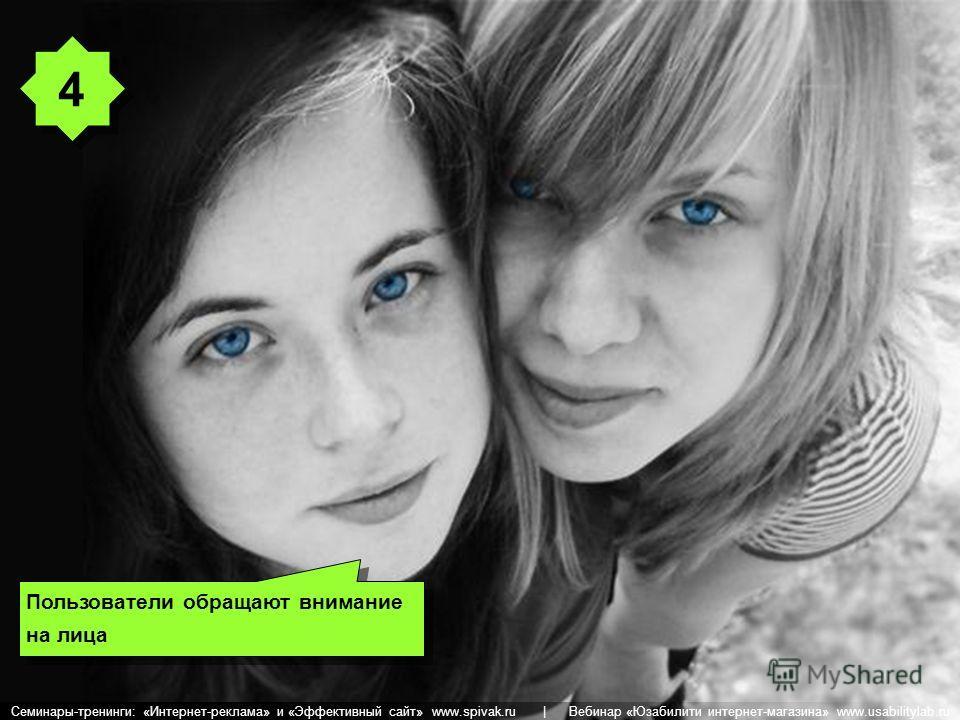 Пользователи обращают внимание на лица 4 4 Семинары-тренинги: «Интернет-реклама» и «Эффективный сайт» www.spivak.ru | Вебинар «Юзабилити интернет-магазина» www.usabilitylab.ru