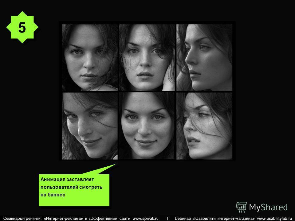 Анимация заставляет пользователей смотреть на баннер 5 5 Семинары-тренинги: «Интернет-реклама» и «Эффективный сайт» www.spivak.ru | Вебинар «Юзабилити интернет-магазина» www.usabilitylab.ru